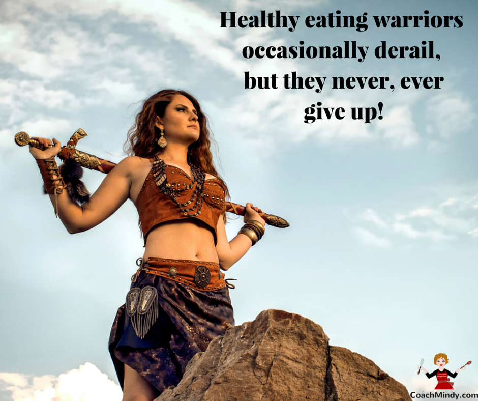 Coach Mindy Tip#3 - healthy eating warriors occasionally derail, but they never, ever quit!